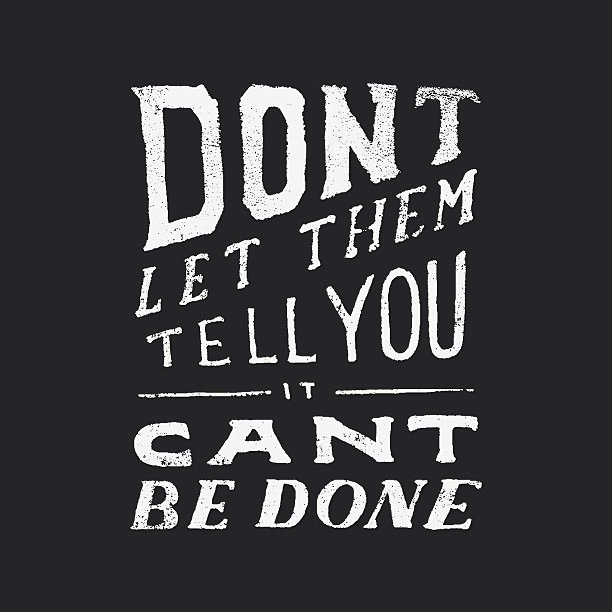 Dont-let-someone-tell-you-it-cant-be-done.jpg